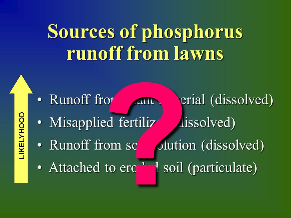 Sources of phosphorus runoff from lawns Runoff from plant material (dissolved) Runoff from plant material (dissolved) Misapplied fertilizer (dissolved) Misapplied fertilizer (dissolved) Runoff from soil solution (dissolved) Runoff from soil solution (dissolved) Attached to eroded soil (particulate) Attached to eroded soil (particulate) LIKELYHOOD