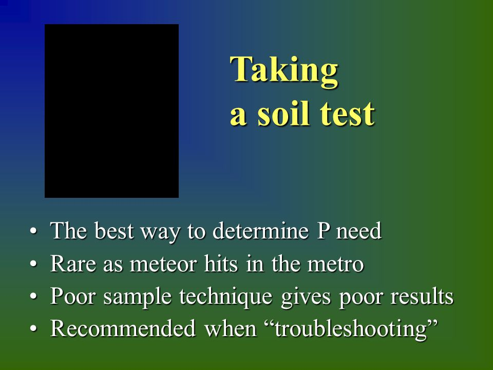 The best way to determine P need The best way to determine P need Rare as meteor hits in the metro Rare as meteor hits in the metro Poor sample technique gives poor results Poor sample technique gives poor results Recommended when troubleshooting Recommended when troubleshooting Taking a soil test