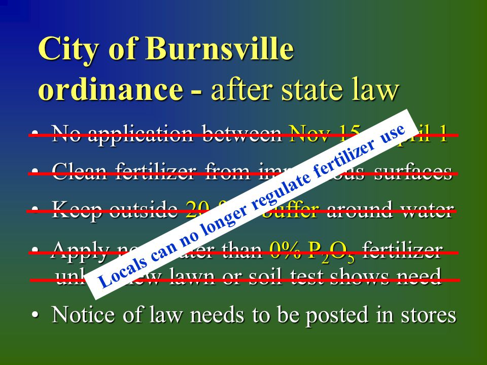City of Burnsville ordinance - after state law No application between Nov 15 - April 1 No application between Nov 15 - April 1 Clean fertilizer from impervious surfaces Clean fertilizer from impervious surfaces Keep outside 20 foot buffer around water Keep outside 20 foot buffer around water Apply no greater than 0% P 2 O 5 fertilizer unless new lawn or soil test shows need Apply no greater than 0% P 2 O 5 fertilizer unless new lawn or soil test shows need Notice of law needs to be posted in stores Notice of law needs to be posted in stores Locals can no longer regulate fertilizer use