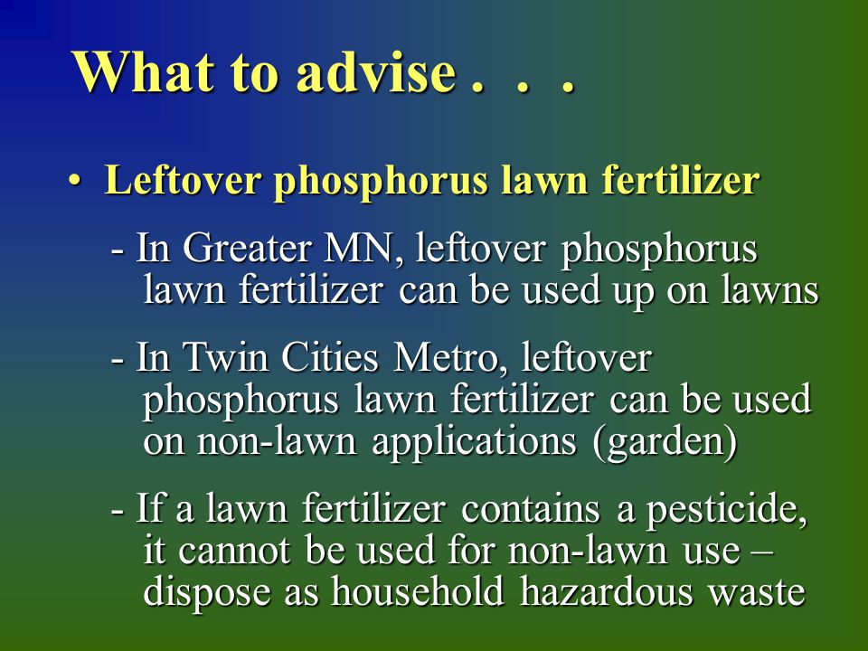 Leftover phosphorus lawn fertilizer Leftover phosphorus lawn fertilizer - In Greater MN, leftover phosphorus lawn fertilizer can be used up on lawns - In Greater MN, leftover phosphorus lawn fertilizer can be used up on lawns - In Twin Cities Metro, leftover phosphorus lawn fertilizer can be used on non-lawn applications (garden) - In Twin Cities Metro, leftover phosphorus lawn fertilizer can be used on non-lawn applications (garden) - If a lawn fertilizer contains a pesticide, it cannot be used for non-lawn use – dispose as household hazardous waste - If a lawn fertilizer contains a pesticide, it cannot be used for non-lawn use – dispose as household hazardous waste What to advise...