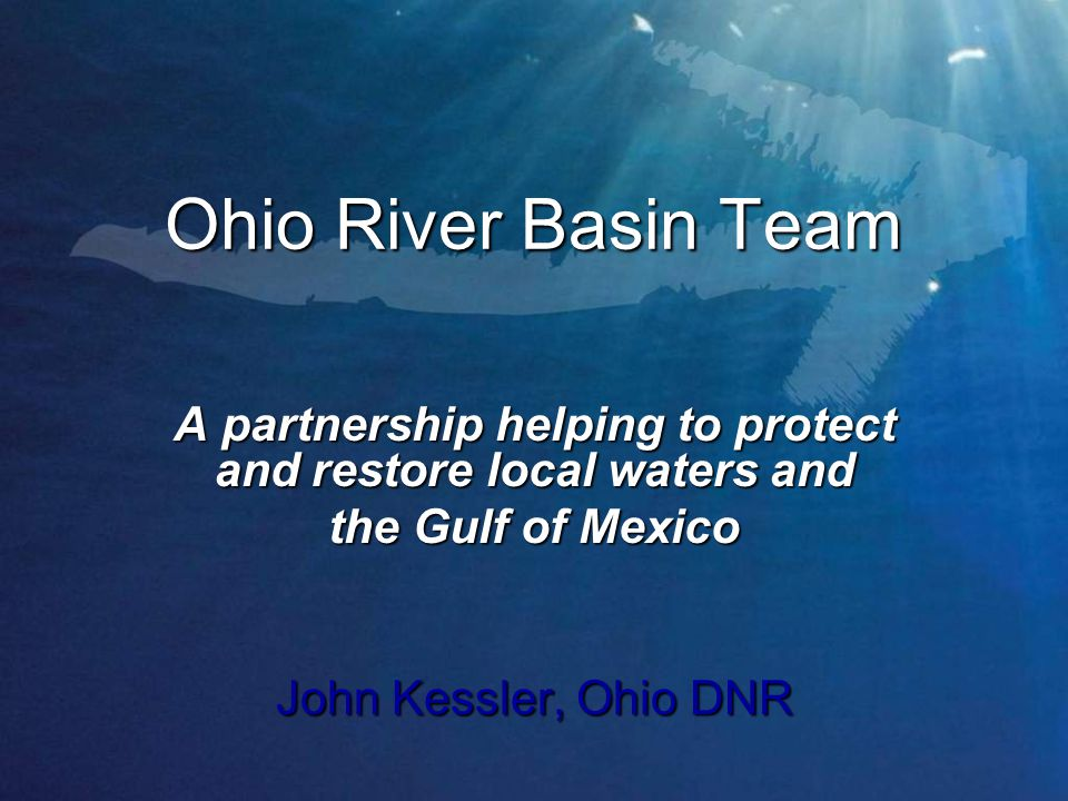 Ohio River Basin Team A partnership helping to protect and restore local waters and the Gulf of Mexico John Kessler, Ohio DNR