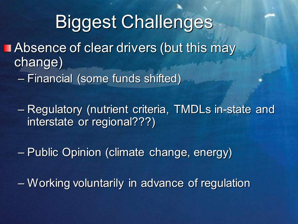 Biggest Challenges Absence of clear drivers (but this may change) –Financial (some funds shifted) –Regulatory (nutrient criteria, TMDLs in-state and interstate or regional ) –Public Opinion (climate change, energy) –Working voluntarily in advance of regulation