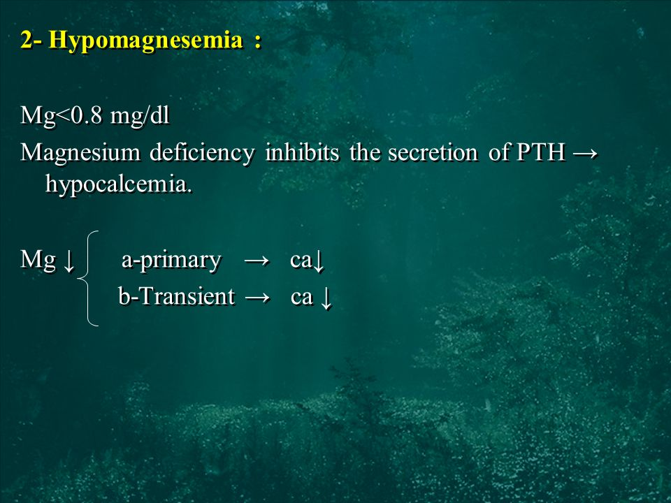 2- Hypomagnesemia : Mg<0.8 mg/dl Magnesium deficiency inhibits the secretion of PTH → hypocalcemia.