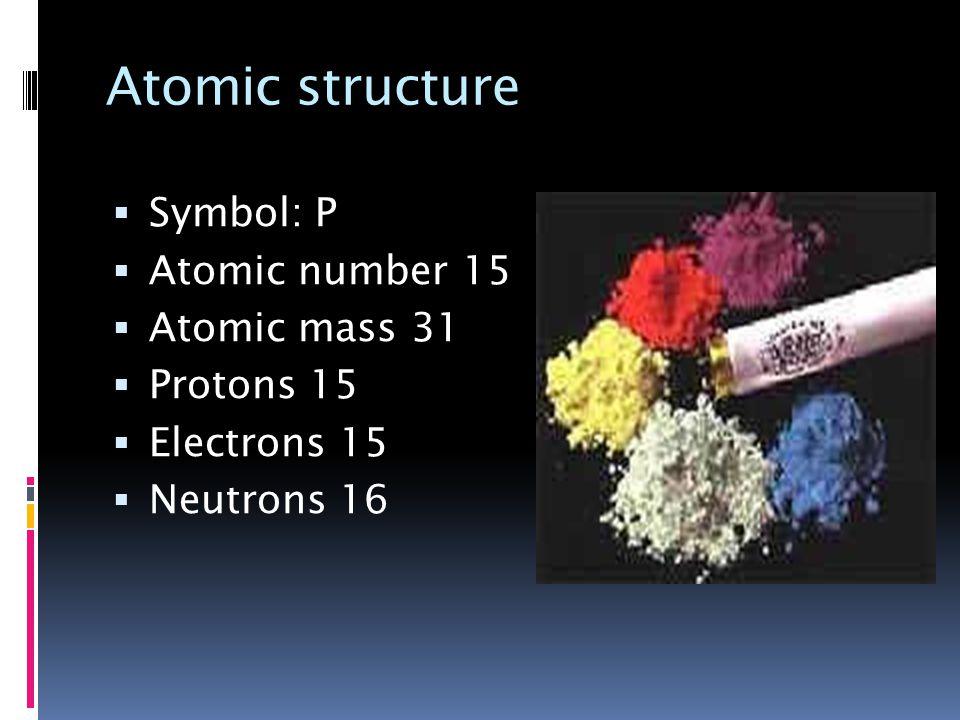 Atomic structure  Symbol: P  Atomic number 15  Atomic mass 31  Protons 15  Electrons 15  Neutrons 16