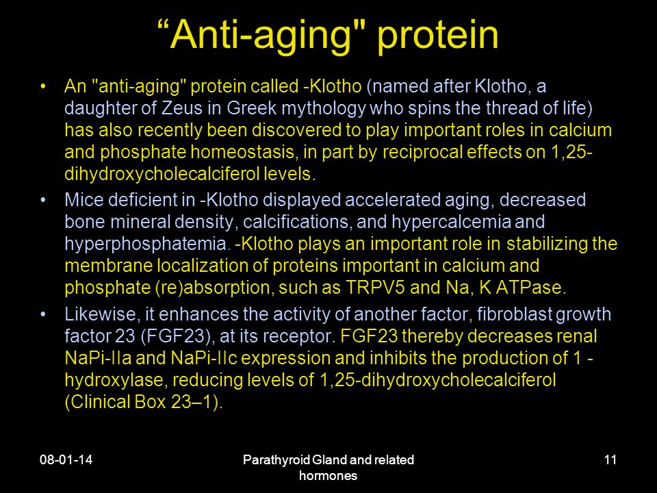 Anti-aging protein An anti-aging protein called -Klotho (named after Klotho, a daughter of Zeus in Greek mythology who spins the thread of life) has also recently been discovered to play important roles in calcium and phosphate homeostasis, in part by reciprocal effects on 1,25- dihydroxycholecalciferol levels.
