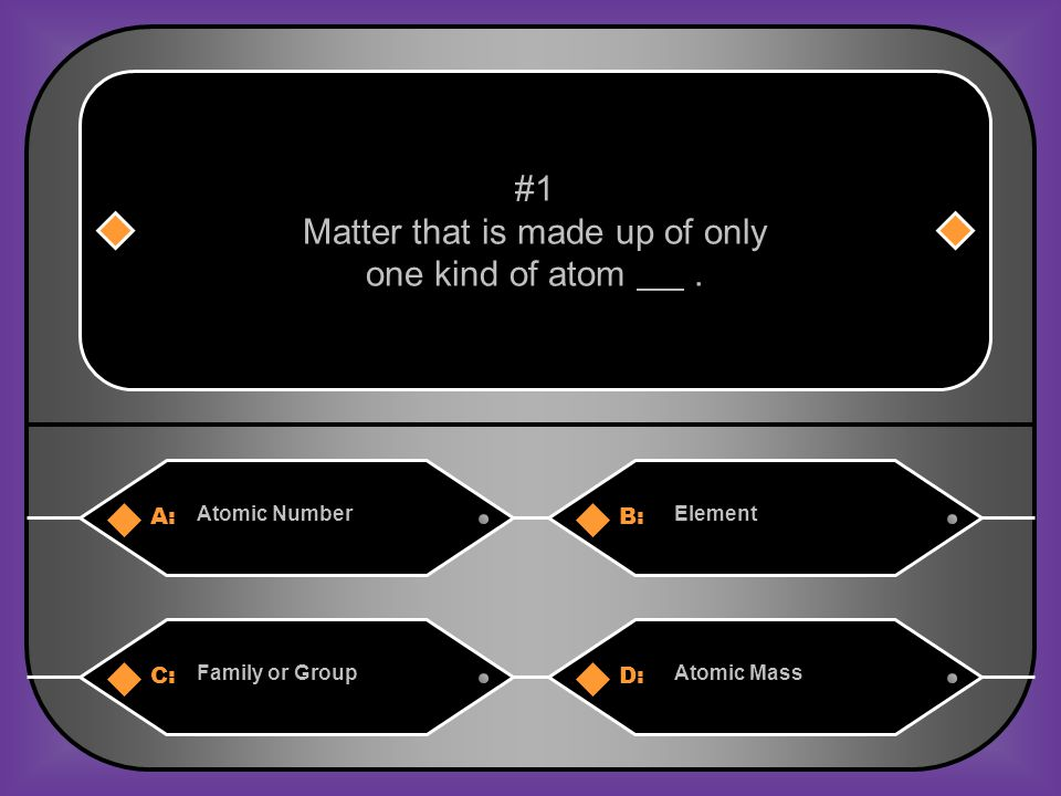 A:B: Atomic NumberElement #1 Matter that is made up of only one kind of atom.