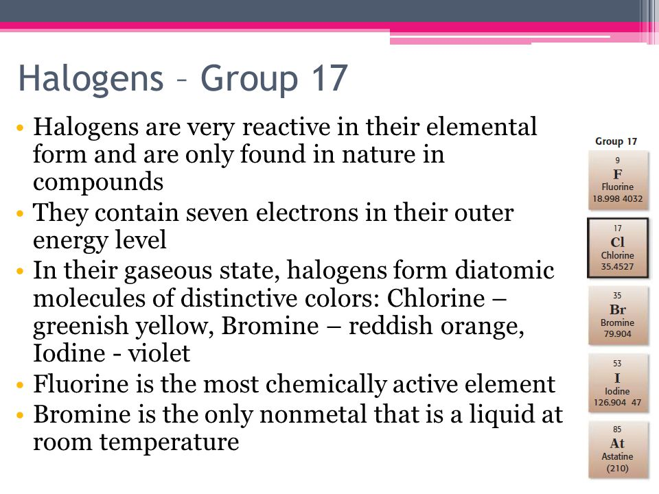 Halogens – Group 17 Halogens are very reactive in their elemental form and are only found in nature in compounds They contain seven electrons in their outer energy level In their gaseous state, halogens form diatomic molecules of distinctive colors: Chlorine – greenish yellow, Bromine – reddish orange, Iodine - violet Fluorine is the most chemically active element Bromine is the only nonmetal that is a liquid at room temperature