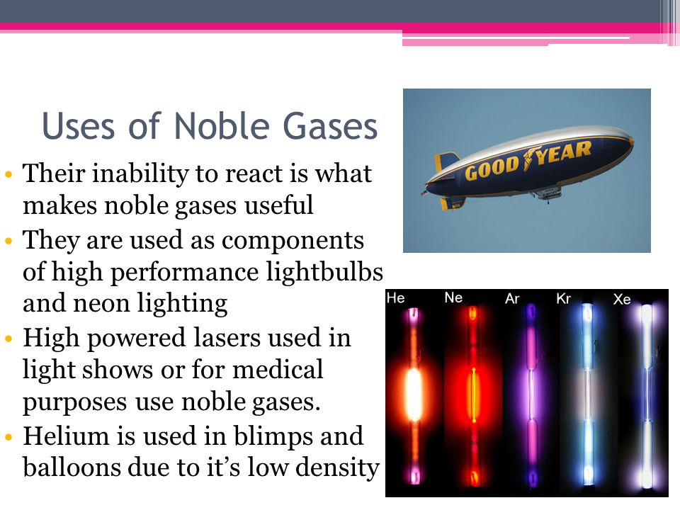 Uses of Noble Gases Their inability to react is what makes noble gases useful They are used as components of high performance lightbulbs and neon lighting High powered lasers used in light shows or for medical purposes use noble gases.
