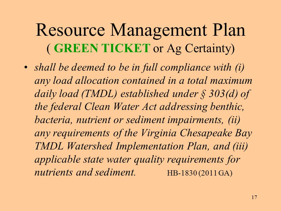 17 Resource Management Plan ( GREEN TICKET or Ag Certainty) shall be deemed to be in full compliance with (i) any load allocation contained in a total maximum daily load (TMDL) established under § 303(d) of the federal Clean Water Act addressing benthic, bacteria, nutrient or sediment impairments, (ii) any requirements of the Virginia Chesapeake Bay TMDL Watershed Implementation Plan, and (iii) applicable state water quality requirements for nutrients and sediment.