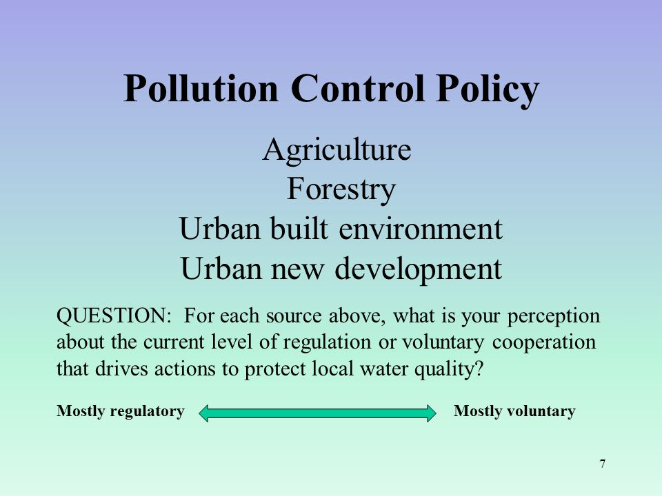 7 Pollution Control Policy Agriculture Forestry Urban built environment Urban new development QUESTION: For each source above, what is your perception about the current level of regulation or voluntary cooperation that drives actions to protect local water quality.