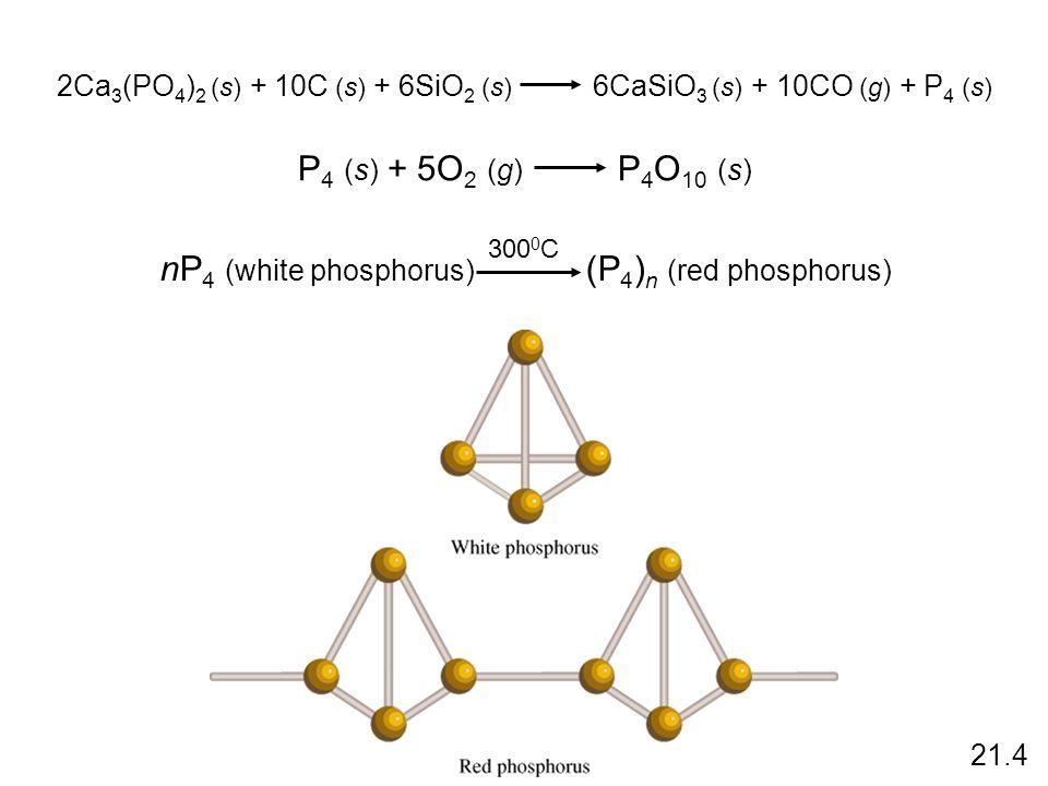 2Ca 3 (PO 4 ) 2 (s) + 10C (s) + 6SiO 2 (s) 6CaSiO 3 (s) + 10CO (g) + P 4 (s) P 4 (s) + 5O 2 (g) P 4 O 10 (s) nP 4 (white phosphorus) (P 4 ) n (red phosphorus) 300 0 C 21.4