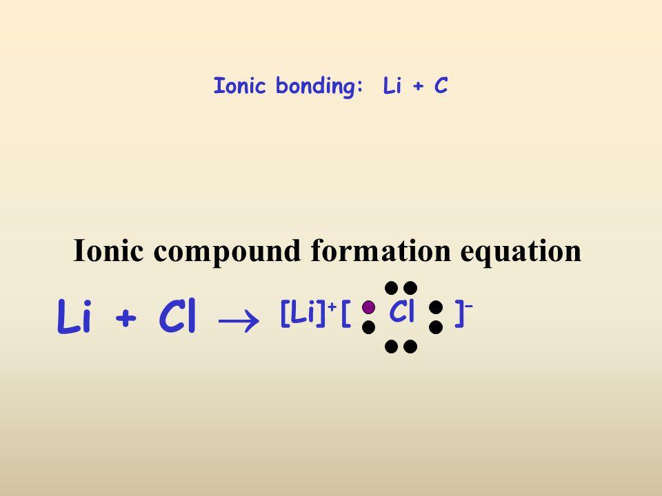 Ionic bonding: Li + C Li + Cl  [ Cl ] – [Li] + Ionic compound formation equation