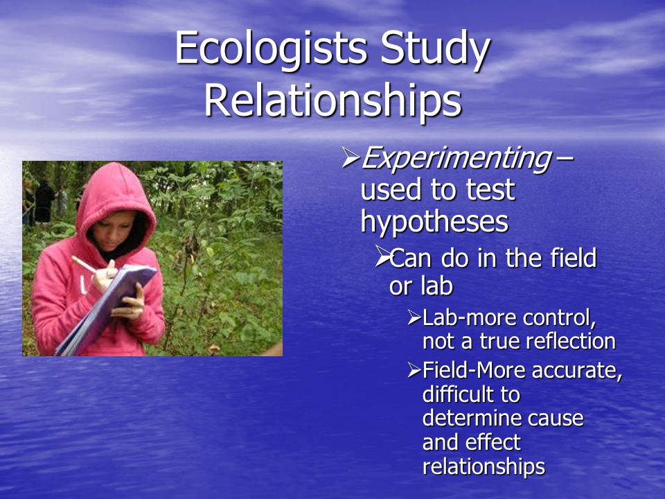 Ecologists Study Relationships  Modeling – gain insight  Computers  Mathematical models  Use actual data to simulate  Data collected using satellite technology