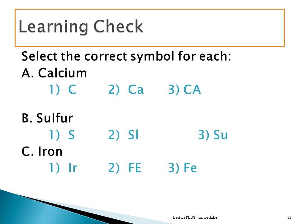 Select the correct symbol for each: A. Calcium 1) C2) Ca3) CA B. Sulfur 1) S2) Sl3) Su C. Iron 1) Ir2) FE3) Fe LecturePLUS Timberlake12