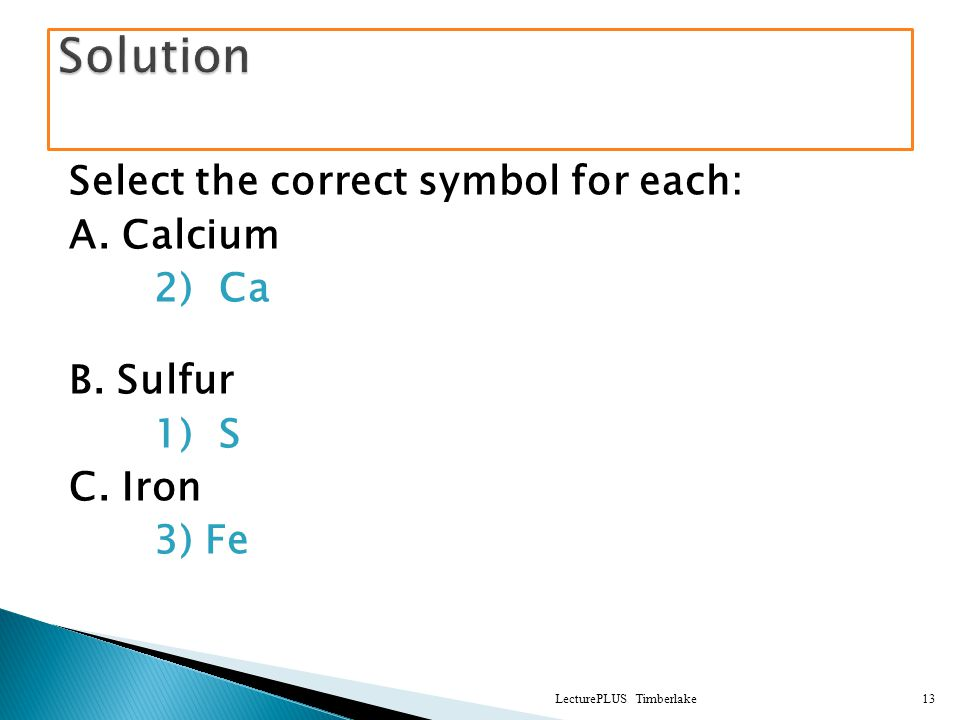 Select the correct symbol for each: A. Calcium 2) Ca B. Sulfur 1) S C. Iron 3) Fe LecturePLUS Timberlake13