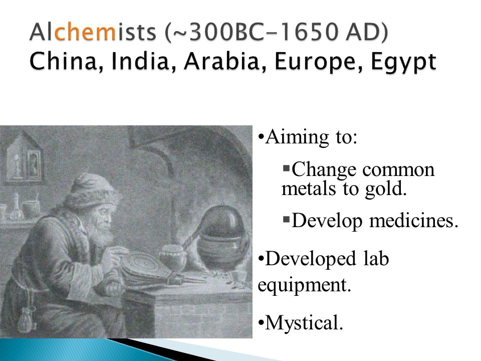 Aiming to:  Change common metals to gold.  Develop medicines. Developed lab equipment. Mystical.