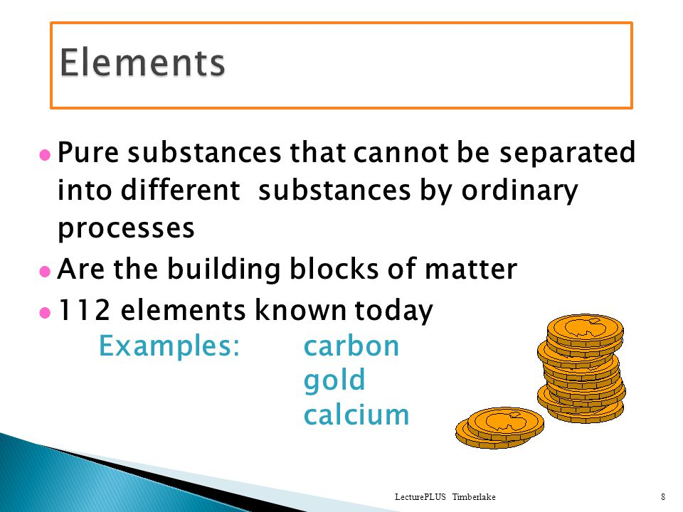 Pure substances that cannot be separated into different substances by ordinary processes Are the building blocks of matter 112 elements known today Examples: carbon gold calcium LecturePLUS Timberlake8