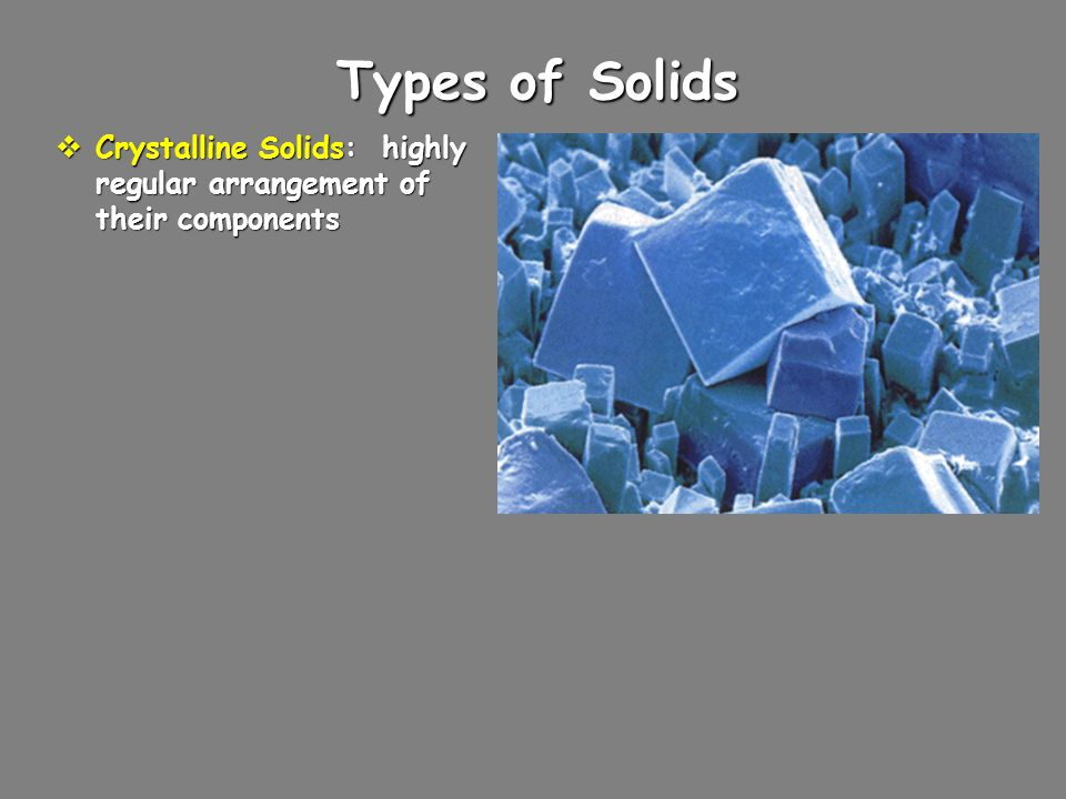 Types of Solids  Crystalline Solids: highly regular arrangement of their components