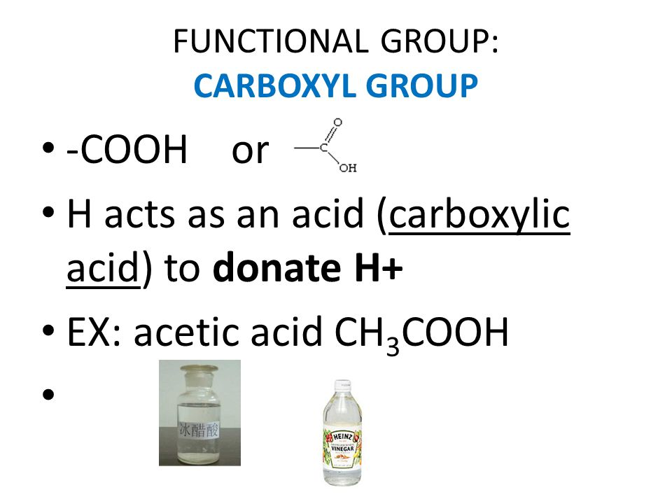 FUNCTIONAL GROUP: CARBOXYL GROUP -COOH or H acts as an acid (carboxylic acid) to donate H+ EX: acetic acid CH 3 COOH