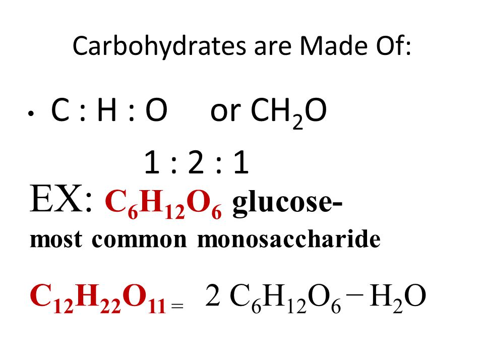 Carbohydrates are Made Of: C : H : O or CH 2 O 1 : 2 : 1 EX: C 6 H 12 O 6 glucose- most common monosaccharide C 12 H 22 O 11 = 2 C 6 H 12 O 6 − H 2 O