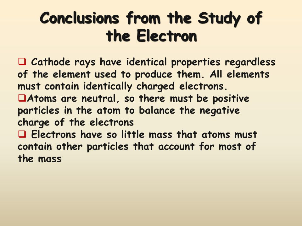 Conclusions from the Study of the Electron  Cathode rays have identical properties regardless of the element used to produce them.