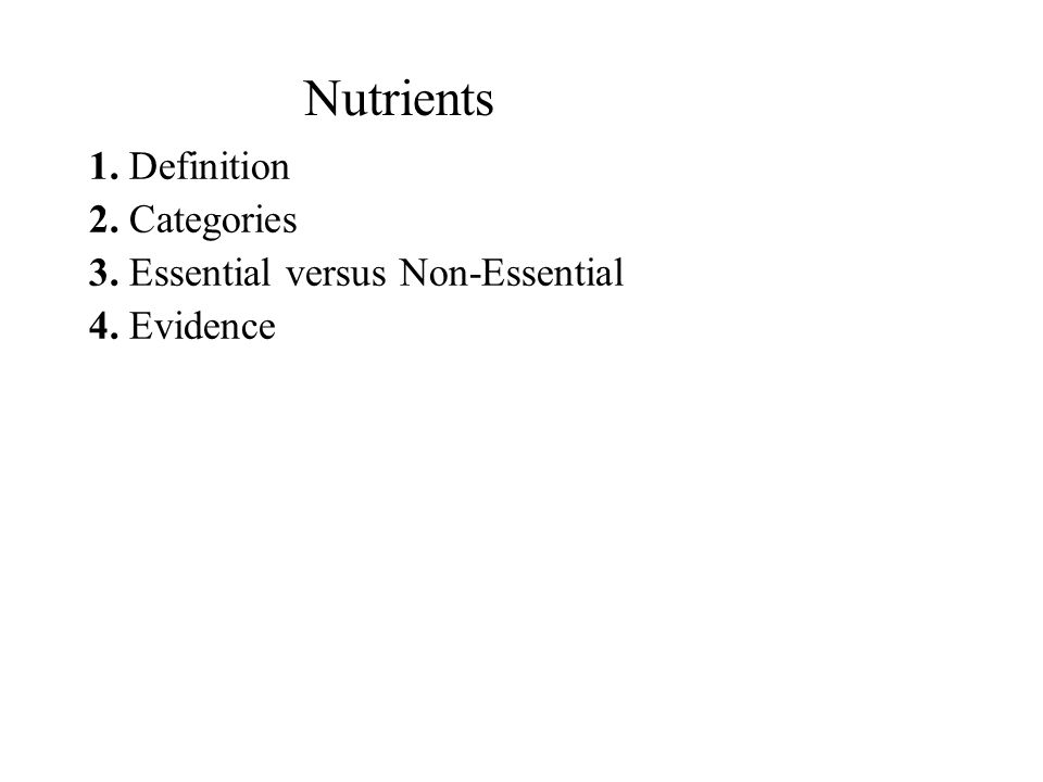 Nutrients 1. Definition 2. Categories 3. Essential versus Non-Essential 4. Evidence