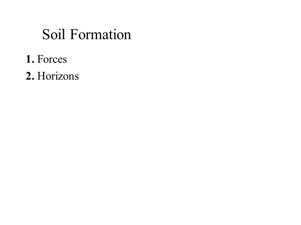 Soil Formation 1. Forces 2. Horizons