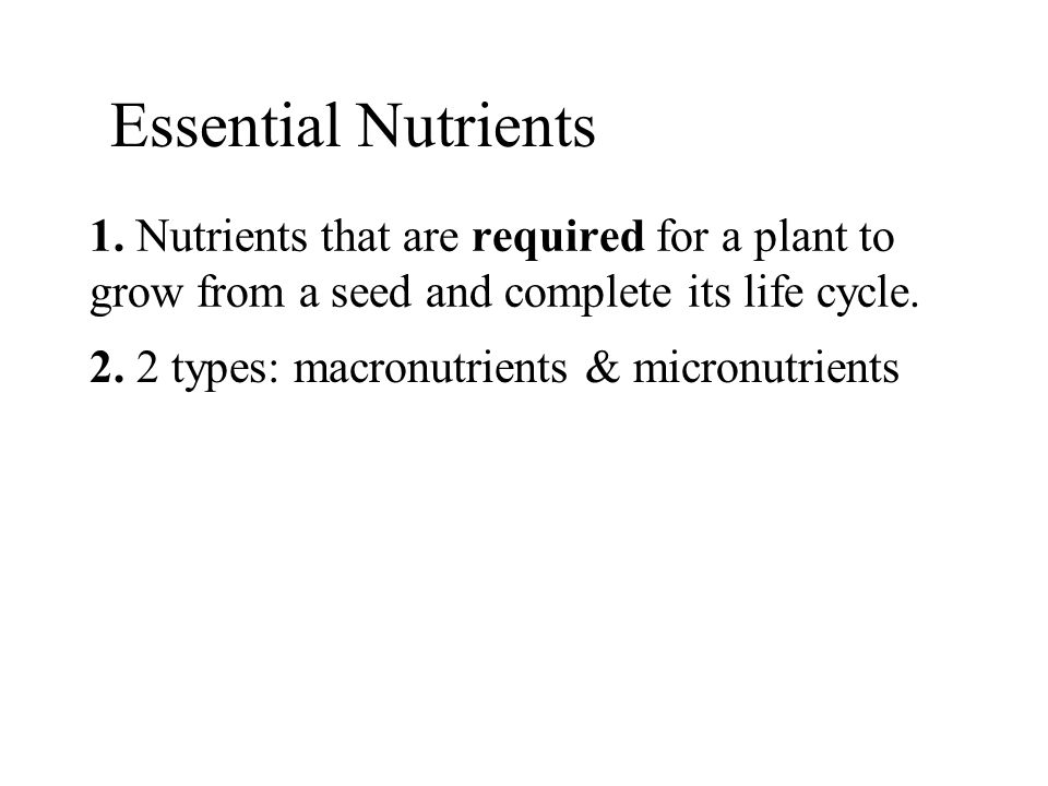 1. Nutrients that are required for a plant to grow from a seed and complete its life cycle. 2. 2 types: macronutrients & micronutrients Essential Nutr