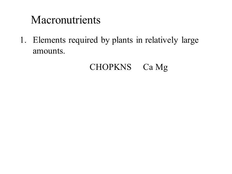 1.Elements required by plants in relatively large amounts. Macronutrients CHOPKNS Ca Mg