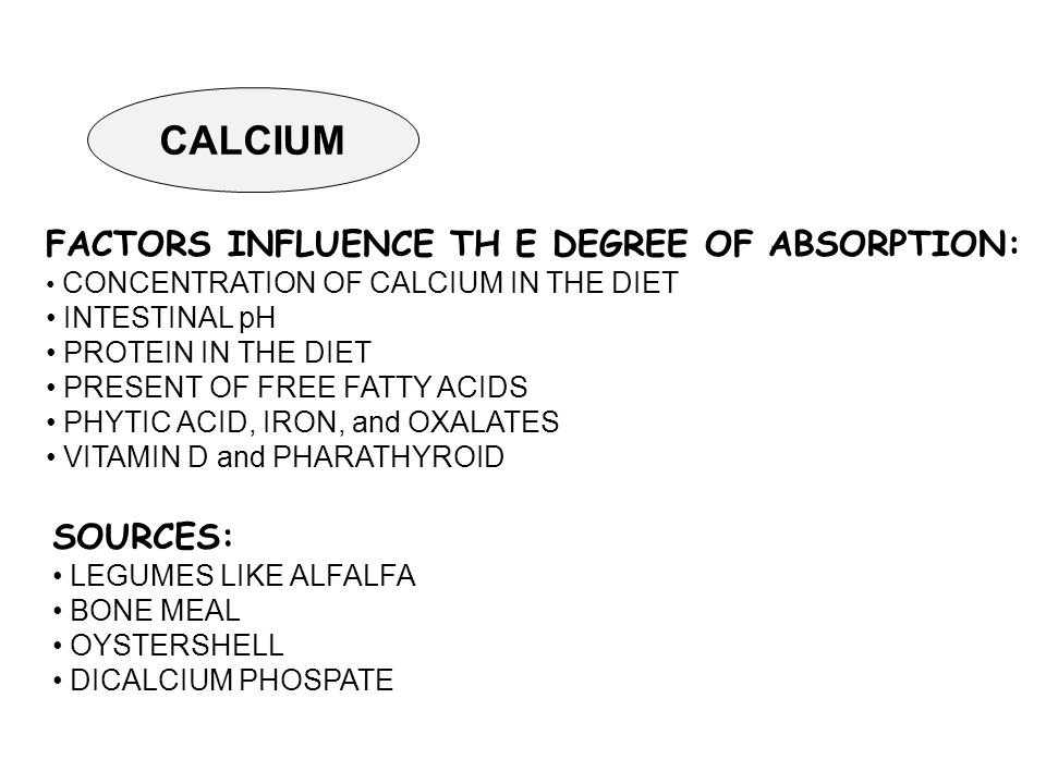 CALCIUM FACTORS INFLUENCE TH E DEGREE OF ABSORPTION: CONCENTRATION OF CALCIUM IN THE DIET INTESTINAL pH PROTEIN IN THE DIET PRESENT OF FREE FATTY ACIDS PHYTIC ACID, IRON, and OXALATES VITAMIN D and PHARATHYROID SOURCES: LEGUMES LIKE ALFALFA BONE MEAL OYSTERSHELL DICALCIUM PHOSPATE