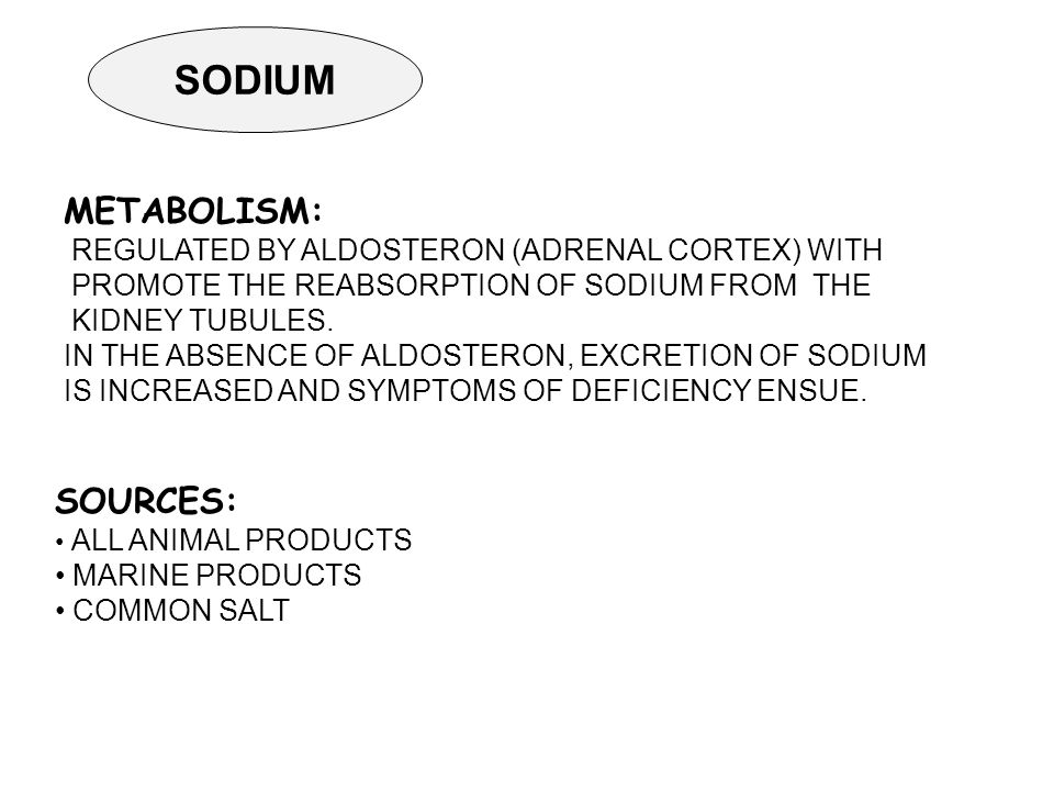SODIUM SOURCES: ALL ANIMAL PRODUCTS MARINE PRODUCTS COMMON SALT METABOLISM: REGULATED BY ALDOSTERON (ADRENAL CORTEX) WITH PROMOTE THE REABSORPTION OF SODIUM FROM THE KIDNEY TUBULES.