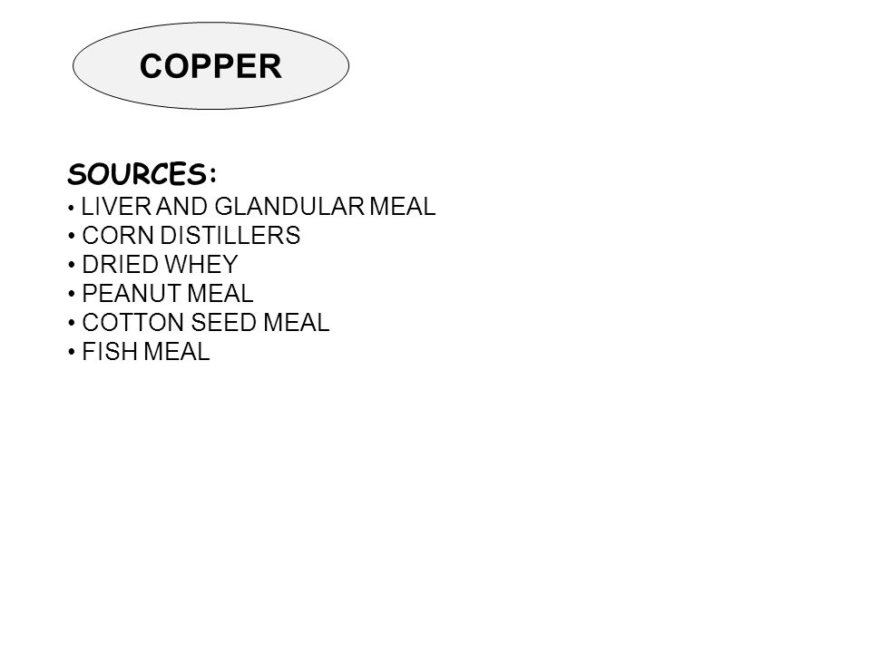 COPPER SOURCES: LIVER AND GLANDULAR MEAL CORN DISTILLERS DRIED WHEY PEANUT MEAL COTTON SEED MEAL FISH MEAL