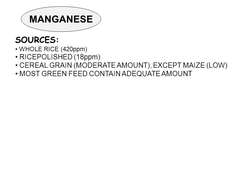 MANGANESE SOURCES: WHOLE RICE (420ppm) RICEPOLISHED (18ppm) CEREAL GRAIN (MODERATE AMOUNT), EXCEPT MAIZE (LOW) MOST GREEN FEED CONTAIN ADEQUATE AMOUNT