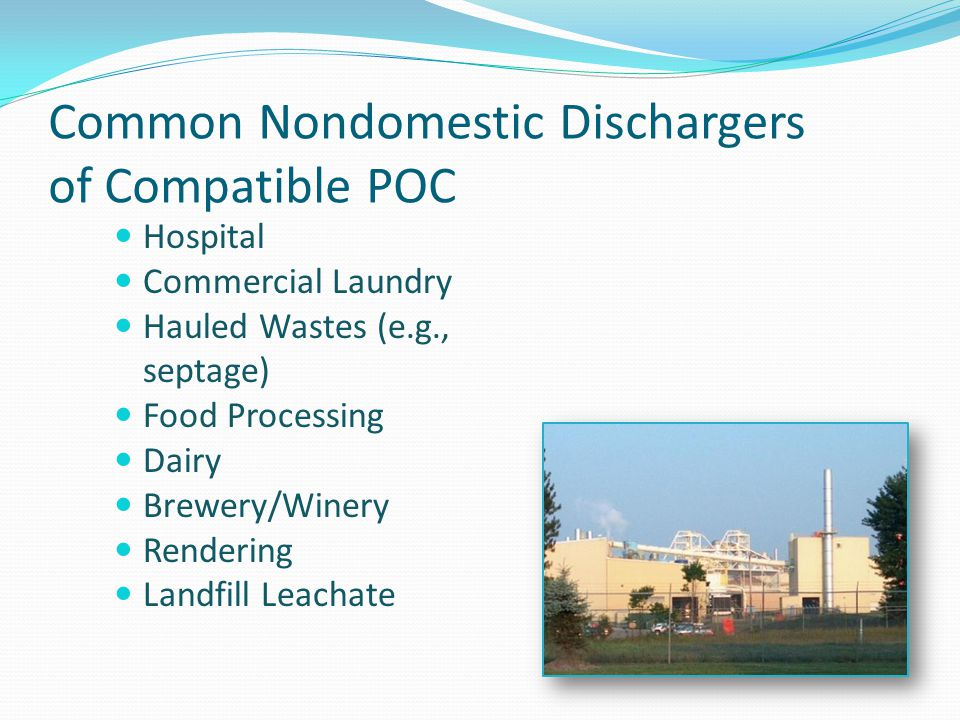 Common Nondomestic Dischargers of Compatible POC Hospital Commercial Laundry Hauled Wastes (e.g., septage) Food Processing Dairy Brewery/Winery Rendering Landfill Leachate