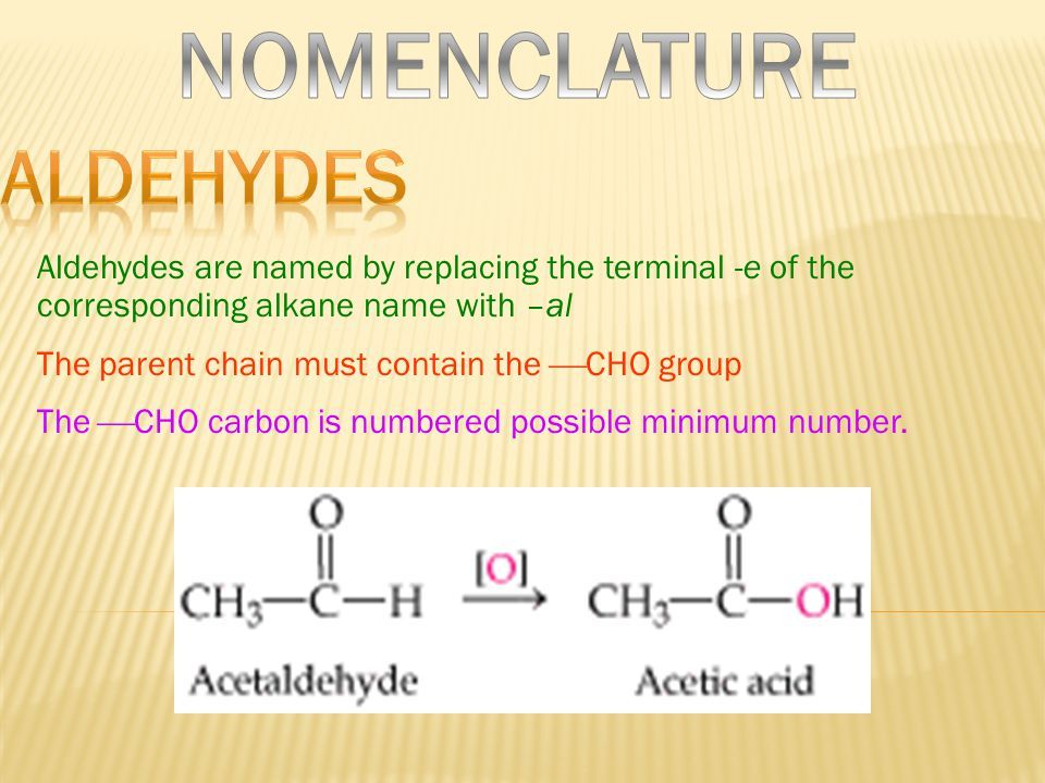 Aldehydes are named by replacing the terminal -e of the corresponding alkane name with –al The parent chain must contain the  CHO group The  CHO carbon is numbered possible minimum number.
