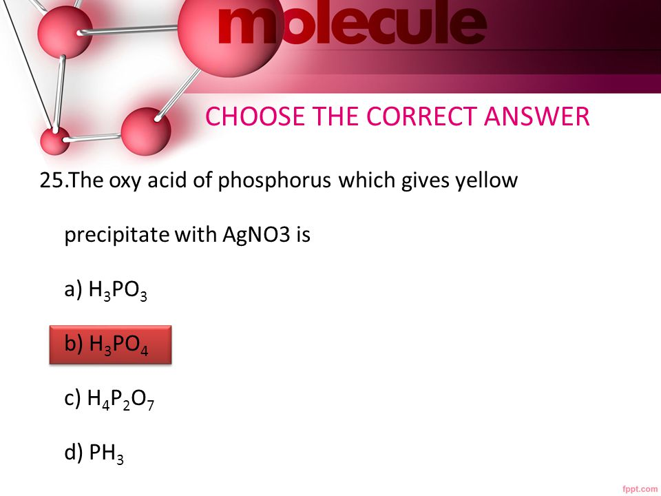CHOOSE THE CORRECT ANSWER 25.The oxy acid of phosphorus which gives yellow precipitate with AgNO3 is a) H 3 PO 3 b) H 3 PO 4 c) H 4 P 2 O 7 d) PH 3