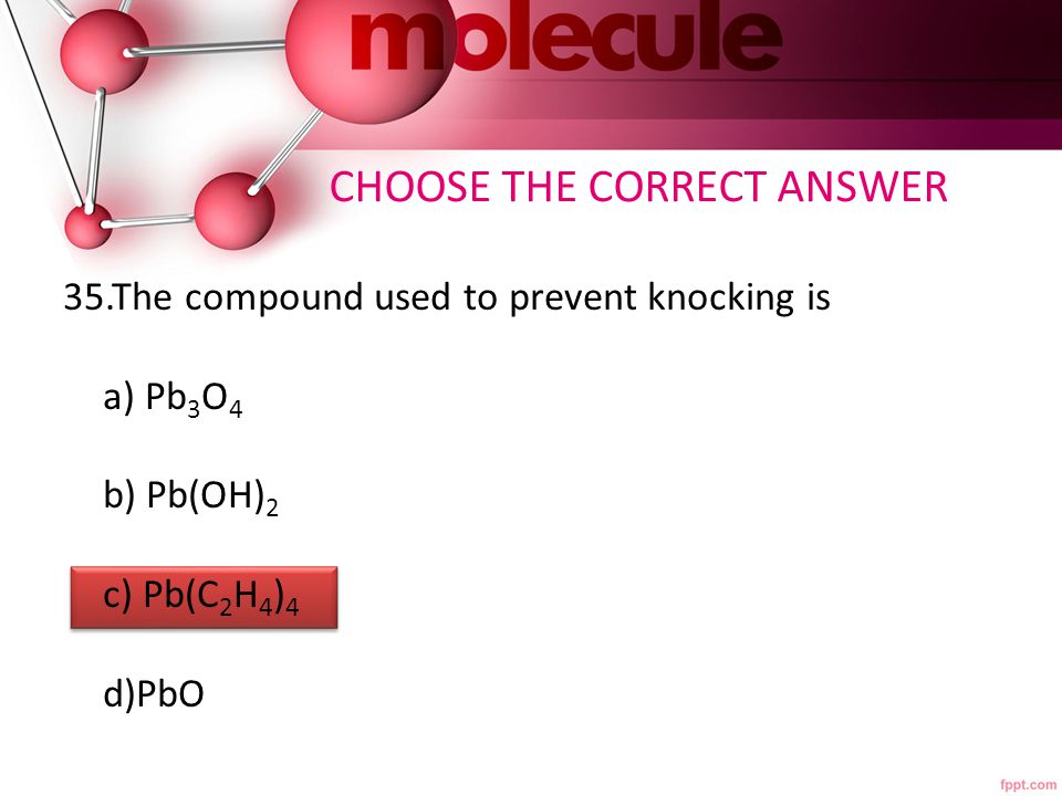 CHOOSE THE CORRECT ANSWER 35.The compound used to prevent knocking is a) Pb 3 O 4 b) Pb(OH) 2 c) Pb(C 2 H 4 ) 4 d)PbO