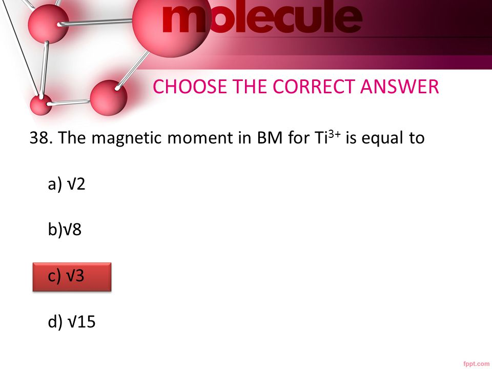 38. The magnetic moment in BM for Ti 3+ is equal to a) √2 b)√8 c) √3 d) √15 CHOOSE THE CORRECT ANSWER