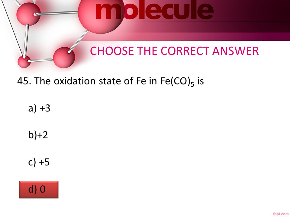 CHOOSE THE CORRECT ANSWER 45. The oxidation state of Fe in Fe(CO) 5 is a) +3 b)+2 c) +5 d) 0