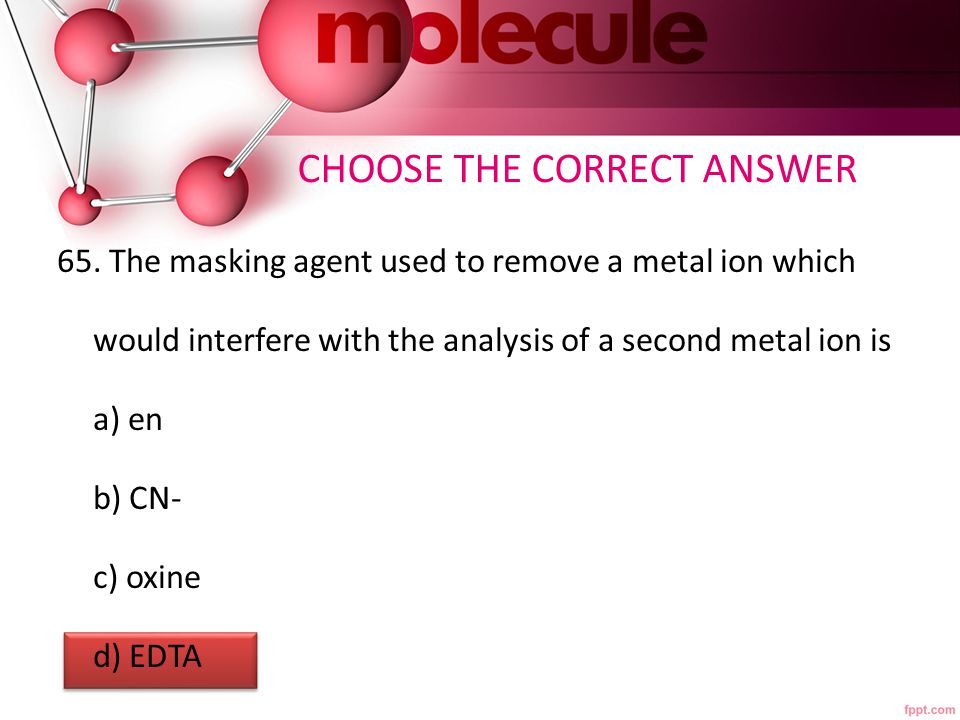 65. The masking agent used to remove a metal ion which would interfere with the analysis of a second metal ion is a) en b) CN- c) oxine d) EDTA