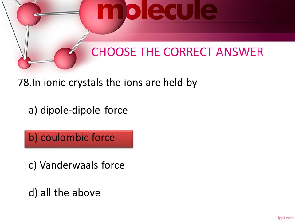CHOOSE THE CORRECT ANSWER 78.In ionic crystals the ions are held by a) dipole-dipole force b) coulombic force c) Vanderwaals force d) all the above