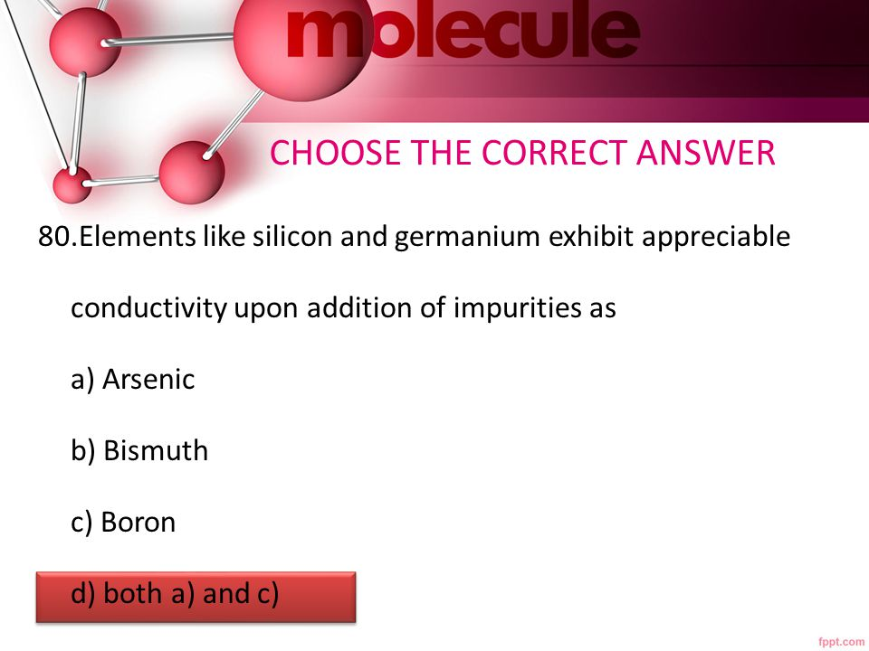 CHOOSE THE CORRECT ANSWER 80.Elements like silicon and germanium exhibit appreciable conductivity upon addition of impurities as a) Arsenic b) Bismuth c) Boron d) both a) and c)