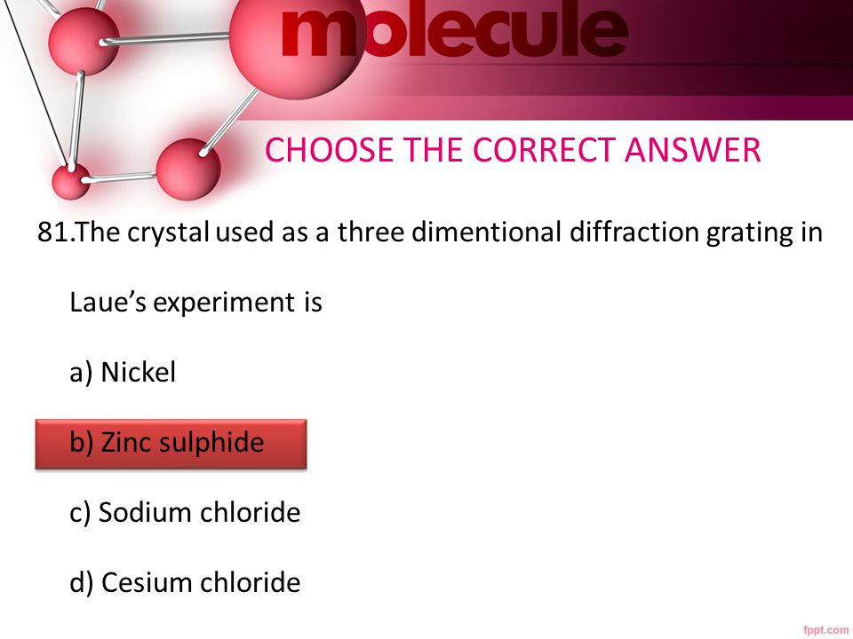 CHOOSE THE CORRECT ANSWER 81.The crystal used as a three dimentional diffraction grating in Laue's experiment is a) Nickel b) Zinc sulphide c) Sodium chloride d) Cesium chloride