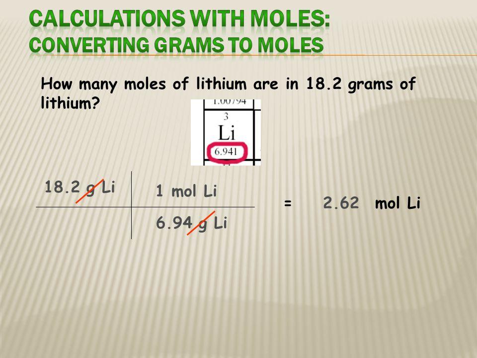 How many grams of lithium are in 3.50 moles of lithium 3.50 mol Li = g Li 1 mol Li 6.94 g Li 45.1