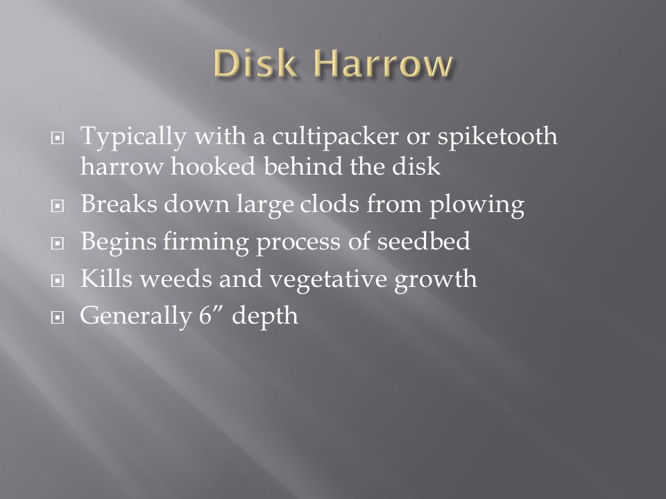  Typically with a cultipacker or spiketooth harrow hooked behind the disk  Breaks down large clods from plowing  Begins firming process of seedbed  Kills weeds and vegetative growth  Generally 6 depth