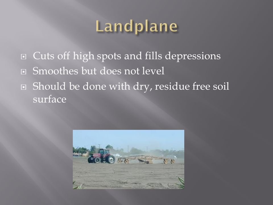  Cuts off high spots and fills depressions  Smoothes but does not level  Should be done with dry, residue free soil surface