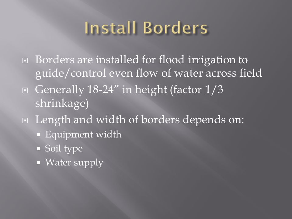  Borders are installed for flood irrigation to guide/control even flow of water across field  Generally 18-24 in height (factor 1/3 shrinkage)  Length and width of borders depends on:  Equipment width  Soil type  Water supply