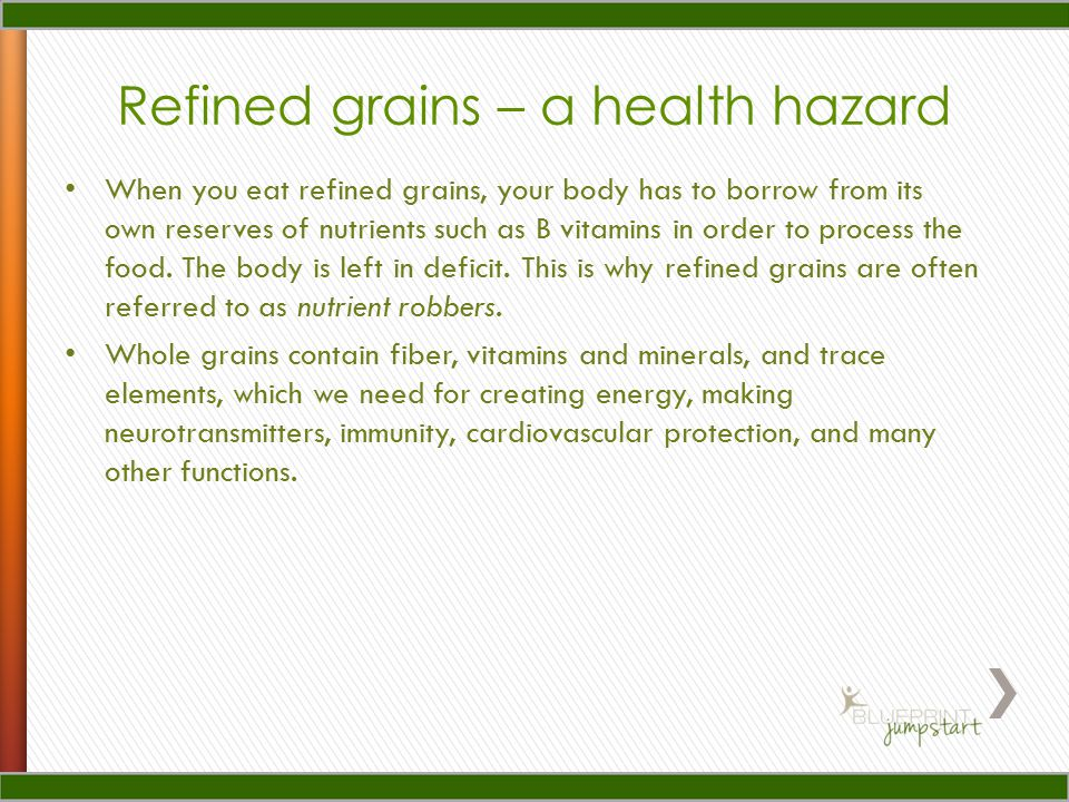 When you eat refined grains, your body has to borrow from its own reserves of nutrients such as B vitamins in order to process the food.