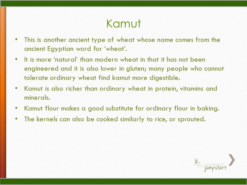Kamut This is another ancient type of wheat whose name comes from the ancient Egyptian word for 'wheat'.