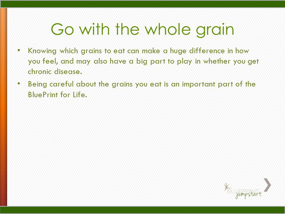 Go with the whole grain Knowing which grains to eat can make a huge difference in how you feel, and may also have a big part to play in whether you get chronic disease.